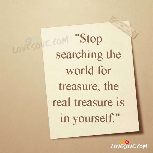 Stop Searching The World For Treasure, The Real Treasure Is In Yourself, Life Status Images, Life Quotes Images, LoveSove