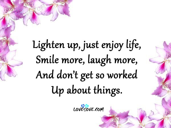 Lighten Up Just Enjoy Life The Best Life Quotes Ever
