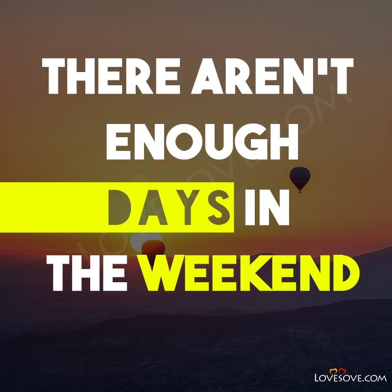 Weekends Quotes, Quotes On Weekends, Quotes About Weekends, Quotes On Weekends Funny, Weekend Fun Quotes, Weekends Quotes Funny,