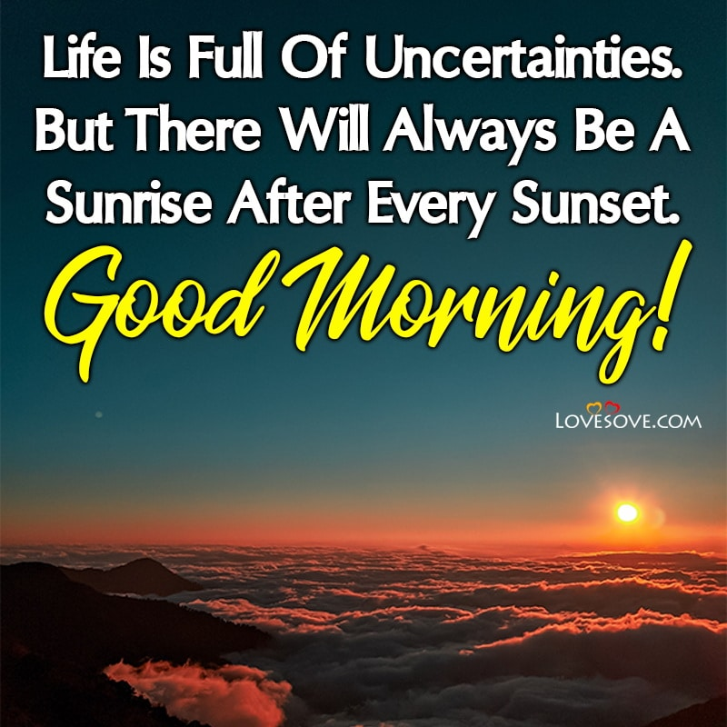Life Is Full Of Uncertainties But There Will Always Be A Sunrise, , good morning images gf lovesove