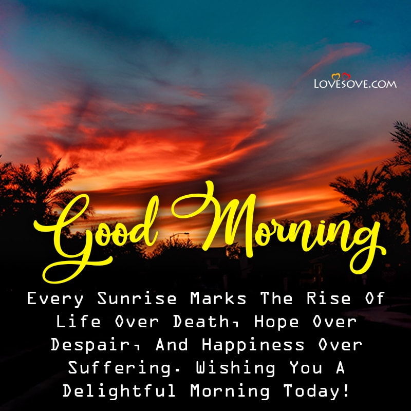 Every Sunrise Marks The Rise Of Life Over Death Hope Over Despair, , good morning quotes unique lovesove